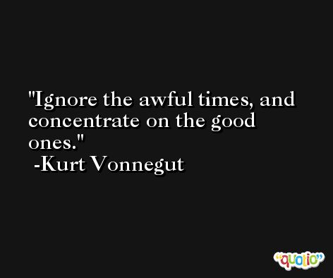 Ignore the awful times, and concentrate on the good ones. -Kurt Vonnegut