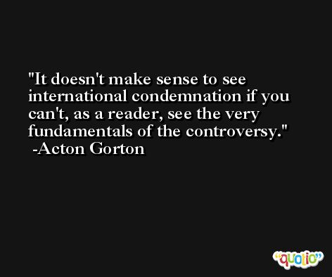 It doesn't make sense to see international condemnation if you can't, as a reader, see the very fundamentals of the controversy. -Acton Gorton