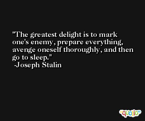 The greatest delight is to mark one's enemy, prepare everything, avenge oneself thoroughly, and then go to sleep. -Joseph Stalin