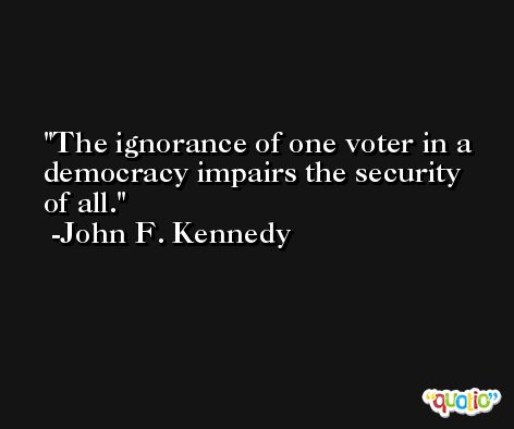 The ignorance of one voter in a democracy impairs the security of all. -John F. Kennedy