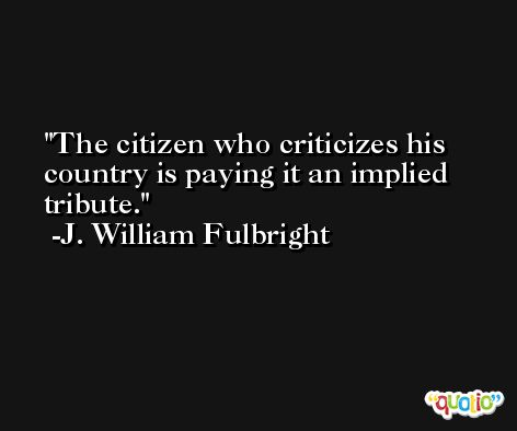 The citizen who criticizes his country is paying it an implied tribute. -J. William Fulbright