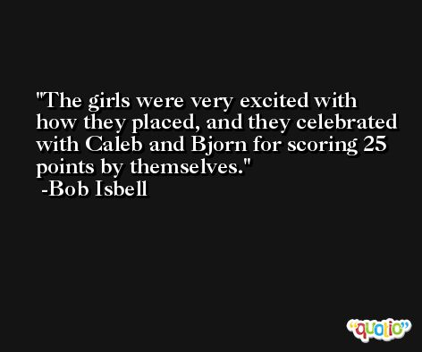 The girls were very excited with how they placed, and they celebrated with Caleb and Bjorn for scoring 25 points by themselves. -Bob Isbell