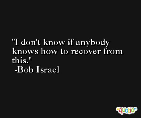 I don't know if anybody knows how to recover from this. -Bob Israel