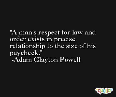 A man's respect for law and order exists in precise relationship to the size of his paycheck. -Adam Clayton Powell