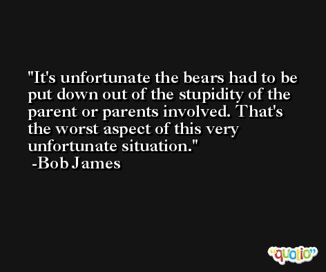 It's unfortunate the bears had to be put down out of the stupidity of the parent or parents involved. That's the worst aspect of this very unfortunate situation. -Bob James