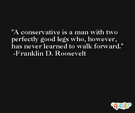 A conservative is a man with two perfectly good legs who, however, has never learned to walk forward. -Franklin D. Roosevelt