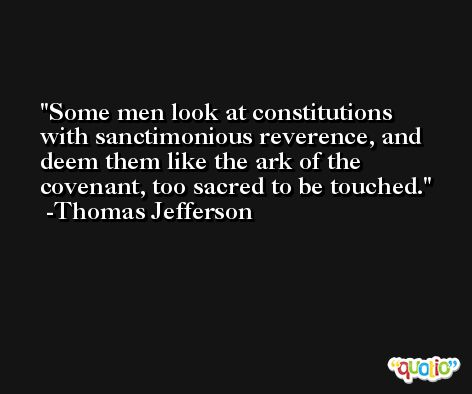 Some men look at constitutions with sanctimonious reverence, and deem them like the ark of the covenant, too sacred to be touched. -Thomas Jefferson