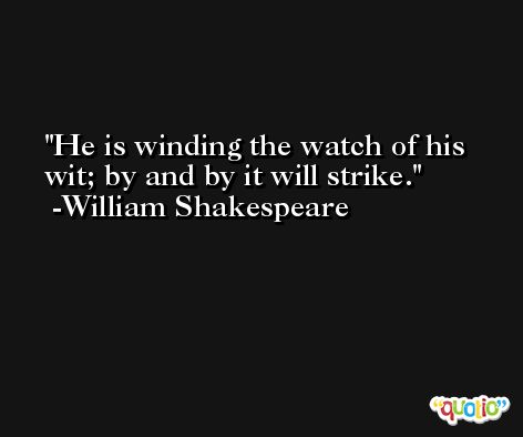He is winding the watch of his wit; by and by it will strike. -William Shakespeare