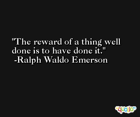 The reward of a thing well done is to have done it. -Ralph Waldo Emerson