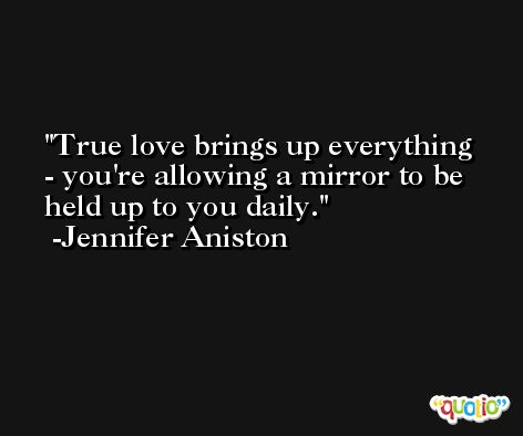 True love brings up everything - you're allowing a mirror to be held up to you daily. -Jennifer Aniston