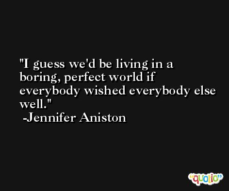 I guess we'd be living in a boring, perfect world if everybody wished everybody else well. -Jennifer Aniston