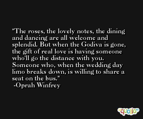 The roses, the lovely notes, the dining and dancing are all welcome and splendid. But when the Godiva is gone, the gift of real love is having someone who'll go the distance with you. Someone who, when the wedding day limo breaks down, is willing to share a seat on the bus. -Oprah Winfrey