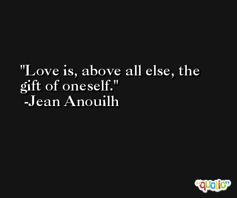 Love is, above all else, the gift of oneself. -Jean Anouilh