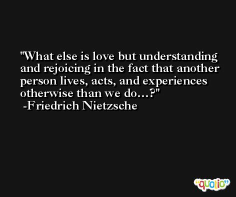 What else is love but understanding and rejoicing in the fact that another person lives, acts, and experiences otherwise than we do…? -Friedrich Nietzsche