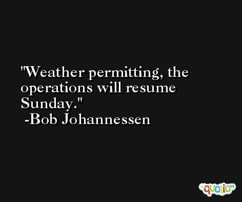 Weather permitting, the operations will resume Sunday. -Bob Johannessen