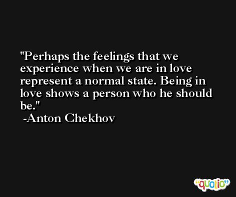 Perhaps the feelings that we experience when we are in love represent a normal state. Being in love shows a person who he should be. -Anton Chekhov