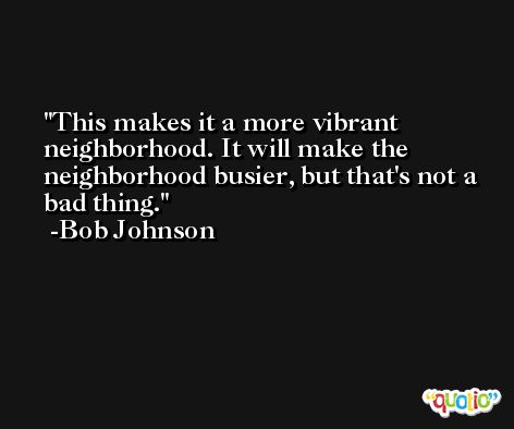 This makes it a more vibrant neighborhood. It will make the neighborhood busier, but that's not a bad thing. -Bob Johnson