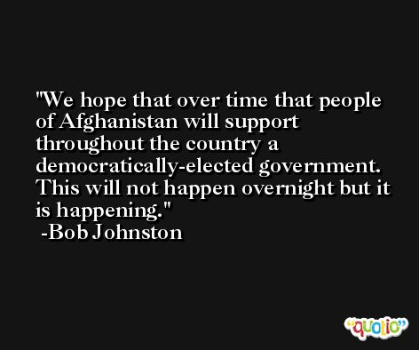 We hope that over time that people of Afghanistan will support throughout the country a democratically-elected government. This will not happen overnight but it is happening. -Bob Johnston