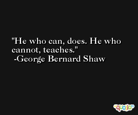 He who can, does. He who cannot, teaches. -George Bernard Shaw