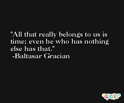 All that really belongs to us is time; even he who has nothing else has that. -Baltasar Gracian