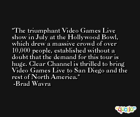 The triumphant Video Games Live show in July at the Hollywood Bowl, which drew a massive crowd of over 10,000 people, established without a doubt that the demand for this tour is huge. Clear Channel is thrilled to bring Video Games Live to San Diego and the rest of North America. -Brad Wavra