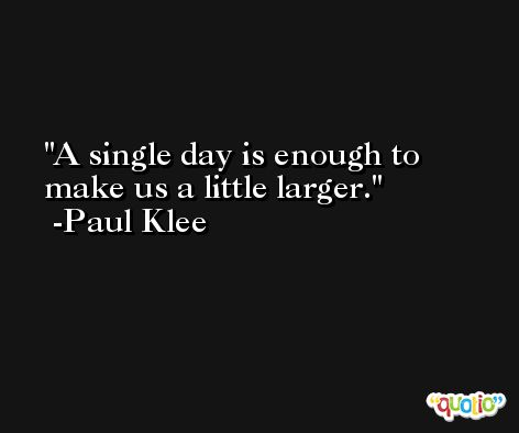 A single day is enough to make us a little larger. -Paul Klee