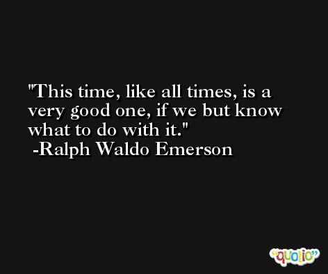 This time, like all times, is a very good one, if we but know what to do with it. -Ralph Waldo Emerson
