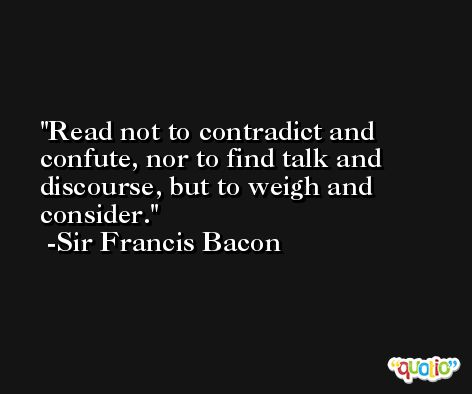 Read not to contradict and confute, nor to find talk and discourse, but to weigh and consider. -Sir Francis Bacon