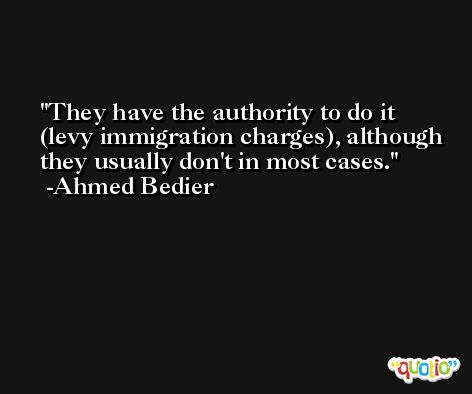 They have the authority to do it (levy immigration charges), although they usually don't in most cases. -Ahmed Bedier