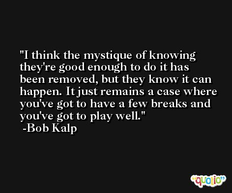 I think the mystique of knowing they're good enough to do it has been removed, but they know it can happen. It just remains a case where you've got to have a few breaks and you've got to play well. -Bob Kalp