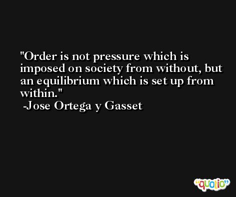 Order is not pressure which is imposed on society from without, but an equilibrium which is set up from within. -Jose Ortega y Gasset