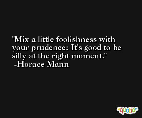 Mix a little foolishness with your prudence: It's good to be silly at the right moment. -Horace Mann