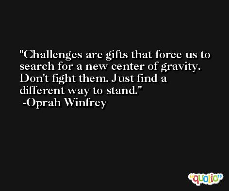 Challenges are gifts that force us to search for a new center of gravity. Don't fight them. Just find a different way to stand. -Oprah Winfrey