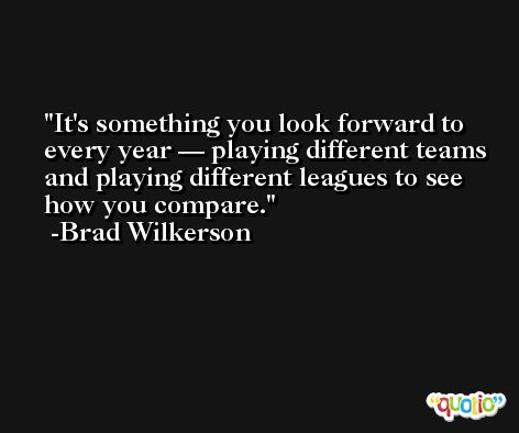 It's something you look forward to every year — playing different teams and playing different leagues to see how you compare. -Brad Wilkerson