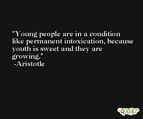 Young people are in a condition like permanent intoxication, because youth is sweet and they are growing. -Aristotle