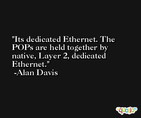 Its dedicated Ethernet. The POPs are held together by native, Layer 2, dedicated Ethernet. -Alan Davis