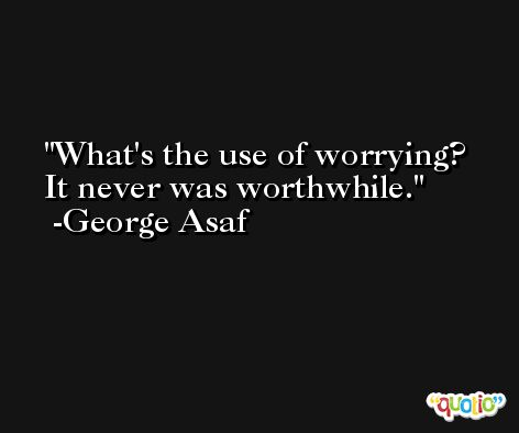 What's the use of worrying? It never was worthwhile. -George Asaf
