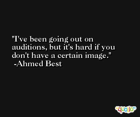 I've been going out on auditions, but it's hard if you don't have a certain image. -Ahmed Best