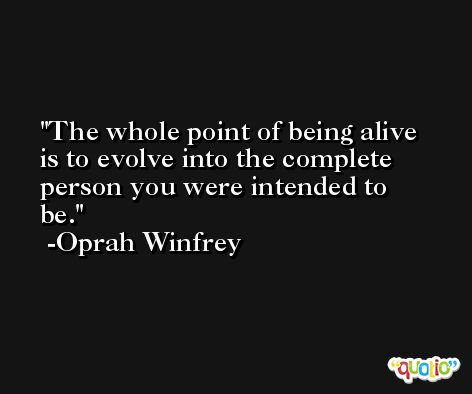 The whole point of being alive is to evolve into the complete person you were intended to be. -Oprah Winfrey