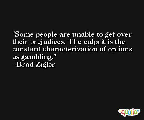 Some people are unable to get over their prejudices. The culprit is the constant characterization of options as gambling. -Brad Zigler