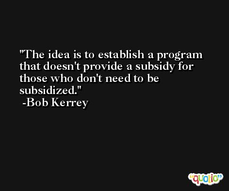 The idea is to establish a program that doesn't provide a subsidy for those who don't need to be subsidized. -Bob Kerrey