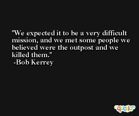 We expected it to be a very difficult mission, and we met some people we believed were the outpost and we killed them. -Bob Kerrey