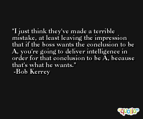 I just think they've made a terrible mistake, at least leaving the impression that if the boss wants the conclusion to be A, you're going to deliver intelligence in order for that conclusion to be A, because that's what he wants. -Bob Kerrey