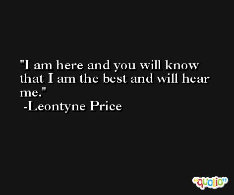 I am here and you will know that I am the best and will hear me. -Leontyne Price