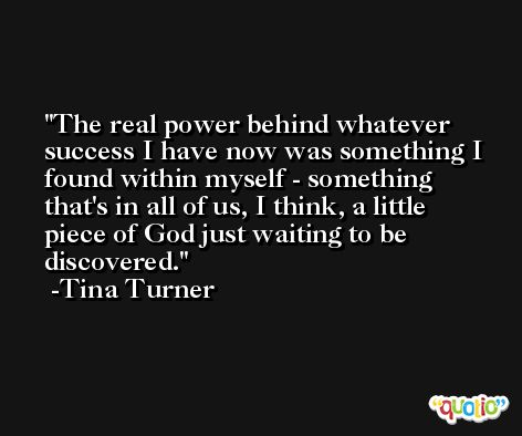 The real power behind whatever success I have now was something I found within myself - something that's in all of us, I think, a little piece of God just waiting to be discovered. -Tina Turner