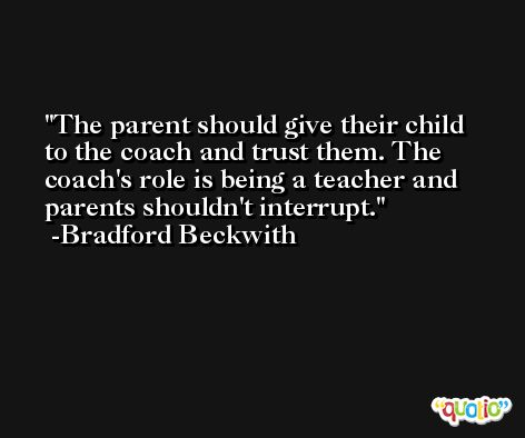The parent should give their child to the coach and trust them. The coach's role is being a teacher and parents shouldn't interrupt. -Bradford Beckwith