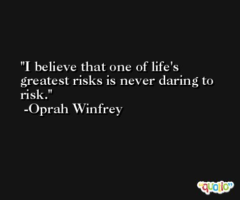 I believe that one of life's greatest risks is never daring to risk. -Oprah Winfrey