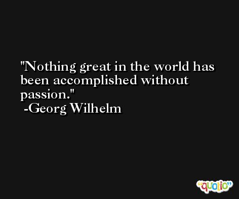 Nothing great in the world has been accomplished without passion. -Georg Wilhelm