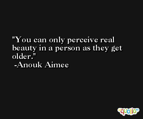 You can only perceive real beauty in a person as they get older. -Anouk Aimee