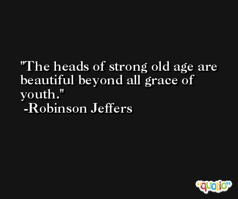The heads of strong old age are beautiful beyond all grace of youth. -Robinson Jeffers